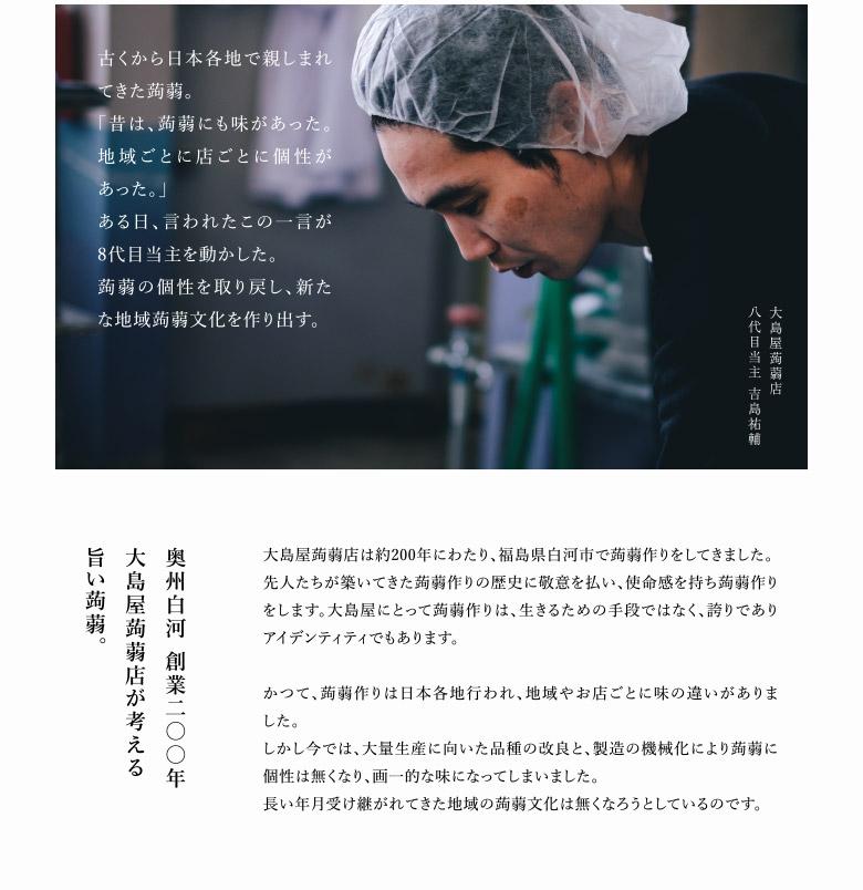 福島県矢祭町の在来種蒟蒻 「和玉」に出会った。  生育に3年もかかる上、病気に弱い。 でも、うまい。  蒟蒻の歴史は古く、縄文時代には日本に伝来したと考えられています。世界でも蒟蒻を食べる地域は珍しく、日本独特の文化であると言えます。 福島県矢祭町の在来種蒟蒻「和玉」の魅力は粘り強さと風味の良さです。歯ざわり、舌ざわり、蒟蒻本来の味においては最高品種だと思います。しかし病気にとても弱く、栽培は古くから蒟蒻の適地とされる地域に限られていて、今ではとても希少なものとなってしまっています。 蒟蒻の生産方法はとても変わっています。種芋を5月の上旬から下旬にかけて植え、秋の終わりに収穫し、また春になってその芋を植えと繰り返し、2年か3年かけて収穫します。じつは蒟蒻芋は丸3年かけても良い蒟蒻にできるとも限らず、気象状況から様々な条件により4年でやっと使えるような芋もあります。  全量買い取る、 この蒟蒻は絶やさない。  和玉は栽培がとても困難な品種ではあるものの、かつてはその品質の高さから、高価格での取引がされていました。 しかし、現在において蒟蒻芋の流通は品種改良をされた「赤城大玉」など三つの新品種が国内生産の98%を占めています。手間がかかり、また少量しかできない在来種は、いつしか市場の流通にのることができず、「せっかく栽培しても品種改良されたものに混ぜてしか買いとって貰えない」という現状から、和玉を栽培する人が減少し、もはや絶滅の危機に瀕しています。 この品種を守らねば、地域に存在した蒟蒻文化や美味しい蒟蒻の味が無くなってしまうと、大島屋蒟蒻店・8代目当主吉島祐輔さんは考えました。  そうしてできた、 矢祭町「在来種・和玉」使用 手づくり「生」こんにゃく、白河蒟蒻。