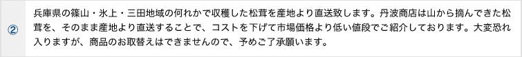 兵庫県の篠山・氷上・三田地域の何れかで収穫した松茸を産地より直送致します。丹波商店は山から摘んできた松茸を、そのまま産地より直送することで、コストを下げて市場価格より低い値段でご紹介しております。大変恐れ入りますが、商品のお取替えはできませんので、予めご了承願います。